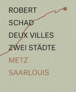 Zwei Städte – Metz und Saarlouis im Dialog Skulpturen von Robert Schad / Deux villes – Metz et Sarrelouis en dialogue les sculptures de Robert Schad